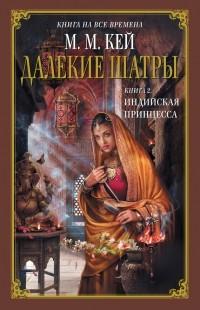 Мери Маргарет Кей - Далекие Шатры. Книга 2. Индийская принцесса