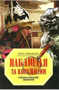 Олег Кирьянов - Наблюдая за корейцами. Страна утренней свежести