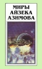 Айзек Азимов - Миры Айзека Азимова. Книга 4