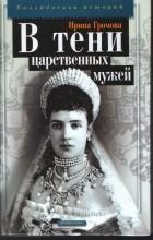 Ирина Громова - В тени царственных мужей