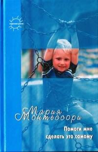 Мария Монтессори - Помоги мне это сделать самому