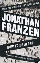 Jonathan Franzen - How to be Alone