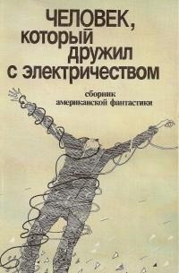 сборник - Человек, который дружил с электричеством (сборник)
