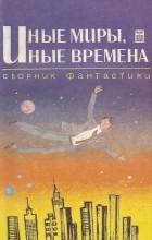 сборник - Иные миры, иные времена (сборник)