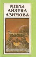Айзек Азимов - Миры Айзека Азимова. Книга 9