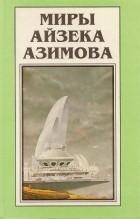 Айзек Азимов - Миры Айзека Азимова. Книга 10