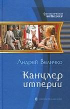 Андрей Величко - Канцлер империи