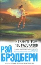 Рэй Брэдбери - И грянул гром. 100 рассказов (сборник)