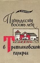 Н. Мудрогель - Пятьдесят восемь лет в Третьяковской галерее