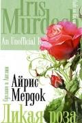Айрис Мердок - Дикая роза