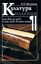 Аркадий Мильчин - Культура издания, или Как не надо и как надо делать книги