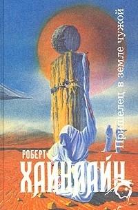 Роберт Хайнлайн - Пришелец в земле чужой
