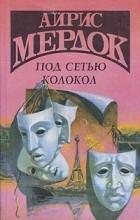 Айрис Мердок - Под сетью. Колокол (сборник)