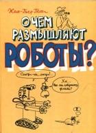 Жан-Пьер Пети - О чём размышляют роботы?