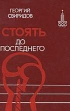 Георгий Свиридов - Стоять до последнего