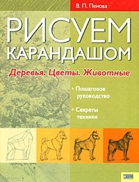 В. П. Пенова - Рисуем карандашом. Деревья. Цветы. Животные
