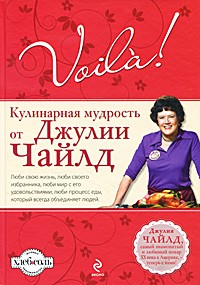 Джулия Чайлд - Voila! Кулинарная мудрость от Джулии Чайлд