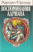 Маргерит Юрсенар - Воспоминания Адриана