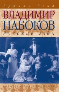 Брайан Бойд - Владимир Набоков. Русские годы