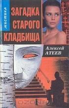 Алексей Атеев - Загадка старого кладбища