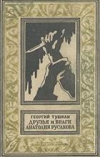 Георгий Тушкан - Друзья и враги Анатолия Русакова