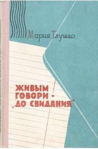 Мария Глушко - Живым говори -