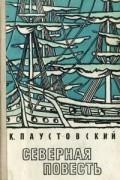 Константин Паустовский - Северная повесть