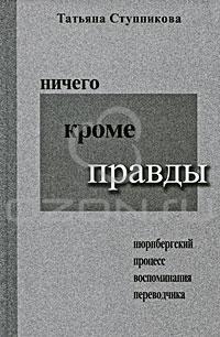 Татьяна Ступникова - Ничего кроме правды. Нюрнбергский процесс. Воспоминания переводчика