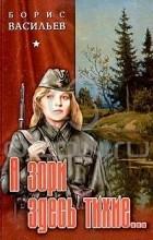 Борис Васильев - А зори здесь тихие... Повести и рассказы (сборник)