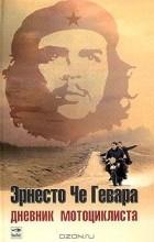 Эрнесто Че Гевара - Дневник мотоциклиста. Заметки о путешествии по Латинской Америке