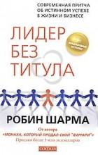 Робин Шарма - Лидер без титула. Современная притча об истинном успехе в жизни и бизнесе