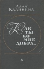 Алла Калинина - Как ты ко мне добра