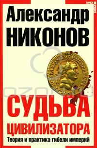 АлександрНиконов - Судьба цивилизатора. Теория и практика гибели империй