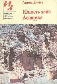 Антон Дончев - Юность хана Аспаруха