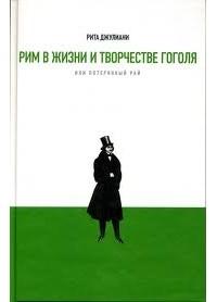 Рита Джулиани - Рим в жизни и творчестве Гоголя, или Потерянный рай