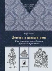 Вера Бокова - Детство в царском доме. Как растили наследников русского престола