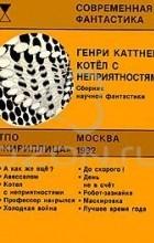 Генри Каттнер - Котел с неприятностями. Сборник научной фантастики