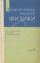 Г. С. Ландсберг - Элементарный учебник физики. В трех томах. Том 1. Механика. Теплота. Молекулярная физика