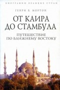 Генри В. Мортон - От Каира до Стамбула. Путешествие по Ближнему Востоку