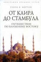 Генри В. Мортон — От Каира до Стамбула. Путешествие по Ближнему Востоку