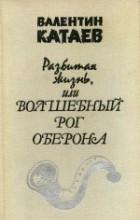 Валентин Катаев - Разбитая жизнь, или Волшебный рог Оберона
