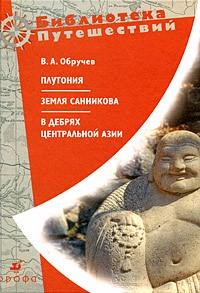 В. А. Обручев - Плутония. Земля Санникова. В дебрях Центральной Азии (сборник)