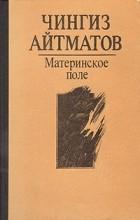 Чингиз Айтматов - Материнское поле. Повести