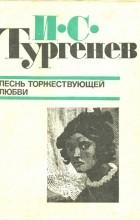 И.С. Тургенев - Песнь торжествующей любви. Повести (сборник)