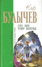 Кир Булычёв - Сто лет тому вперед. Повести (сборник)