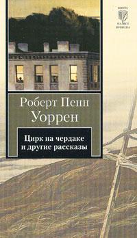 Роберт Пенн Уоррен - Цирк на чердаке и другие рассказы (сборник)