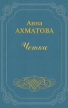 Анна Ахматова - Четки