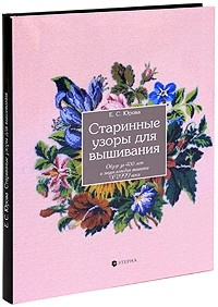 Е. С. Юрова - Старинные узоры для вышивания. Обзор за 400 лет и энциклопедия вышивки XVIII века