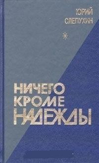 Юрий Слепухин - Ничего кроме надежды