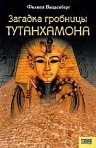 Филипп Ванденберг - Загадка гробницы Тутанхамона